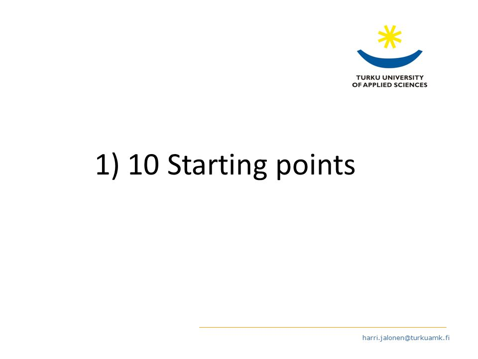 harri.jalonen@turkuamk.fi 1) 10 Starting points
