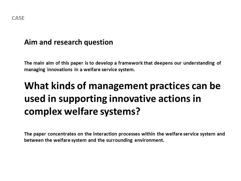 Aim and research question The main aim of this paper is to develop a framework that deepens our understanding of managing innovations in a welfare service system.