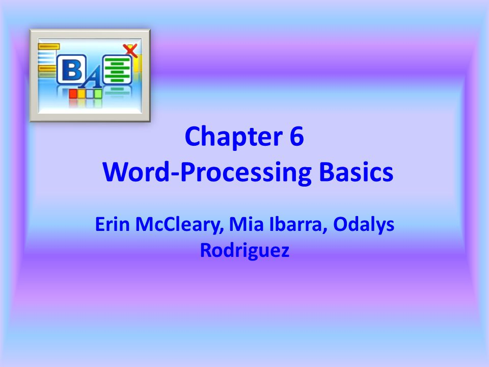 Chapter 6 Word-Processing Basics Erin McCleary, Mia Ibarra, Odalys Rodriguez