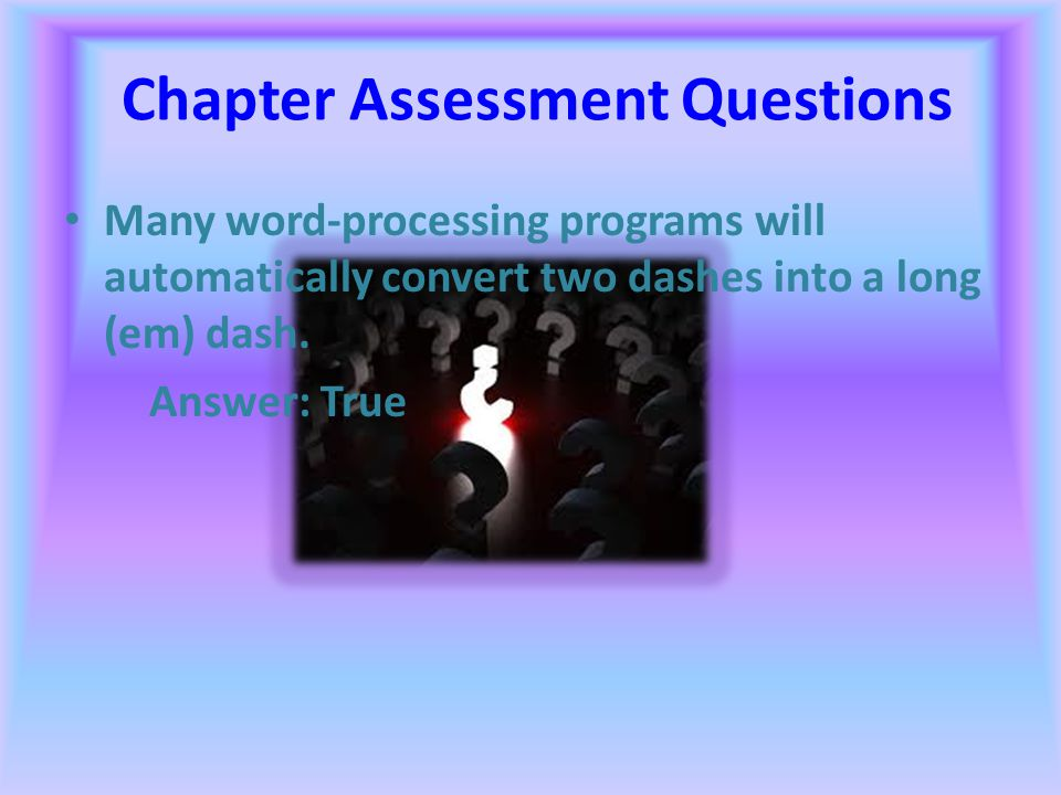 Chapter Assessment Questions A Macintosh computer always displays file names with their extensions showing. Answer: False