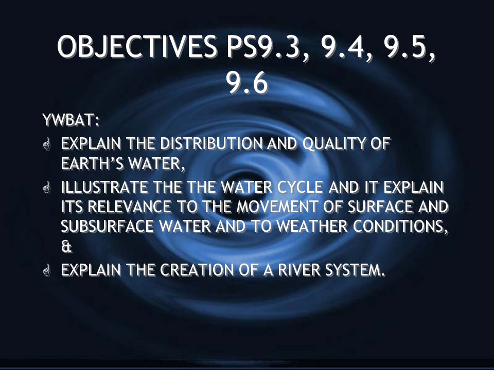 OBJECTIVES PS9.3, 9.4, 9.5, 9.6 YWBAT: G EXPLAIN THE DISTRIBUTION AND QUALITY OF EARTH'S WATER, G ILLUSTRATE THE THE WATER CYCLE AND IT EXPLAIN ITS RELEVANCE TO THE MOVEMENT OF SURFACE AND SUBSURFACE WATER AND TO WEATHER CONDITIONS, & G EXPLAIN THE CREATION OF A RIVER SYSTEM.