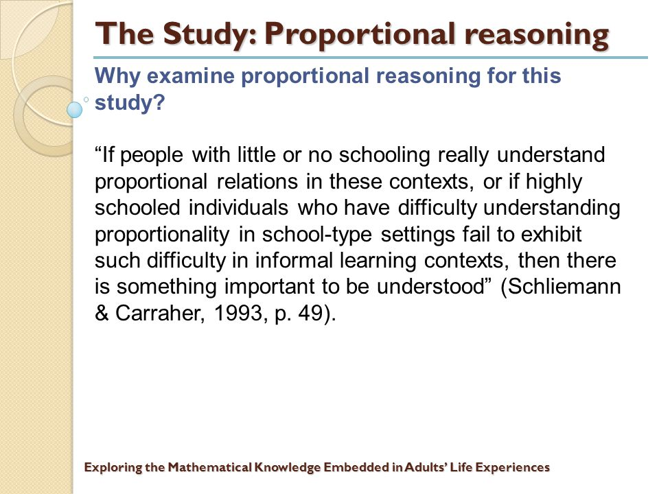 Exploring the Mathematical Knowledge Embedded in Adults' Life Experiences The Study: Proportional reasoning What is meant by proportional reasoning.