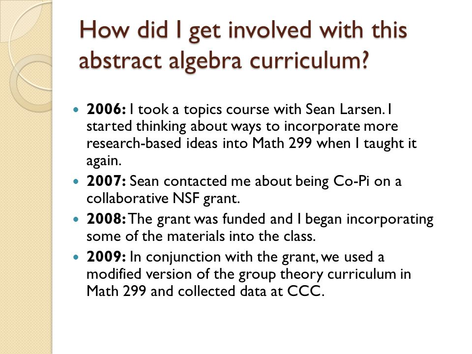The Evolution of Math 299 YearStudentsInstructor(s)Curriculum 2005103 proof, topology & group theory 200761 group theory, proof & math history 200862 group theory (g.r.) & topology 200991 group theory (g.r.) 2010 1 group theory (g.r.)