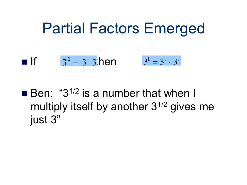 Fractional Exponents Thinking about b x as representing x factors of b for fractional values of x Ex: 3 1/2 represents 1/2 the number of factors of 3.