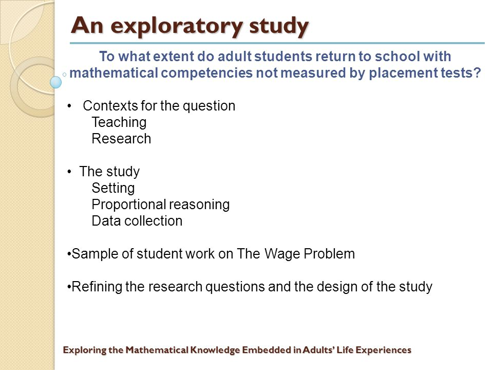 Exploring the Mathematical Knowledge Embedded in Adults' Life Experiences Adult returning students in developmental mathematics courses Placement tests measure what adult returning students recall – or do not recall – about school mathematics.
