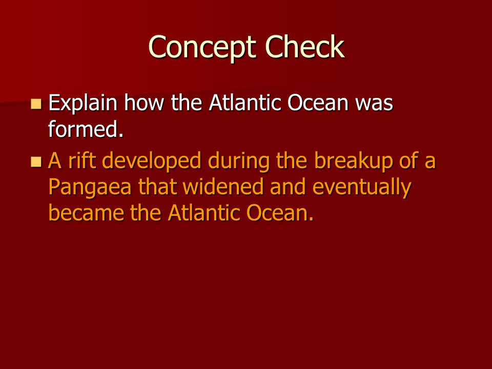 Concept Check Explain how the Atlantic Ocean was formed. Explain how the Atlantic Ocean was formed. A rift developed during the breakup of a Pangaea t
