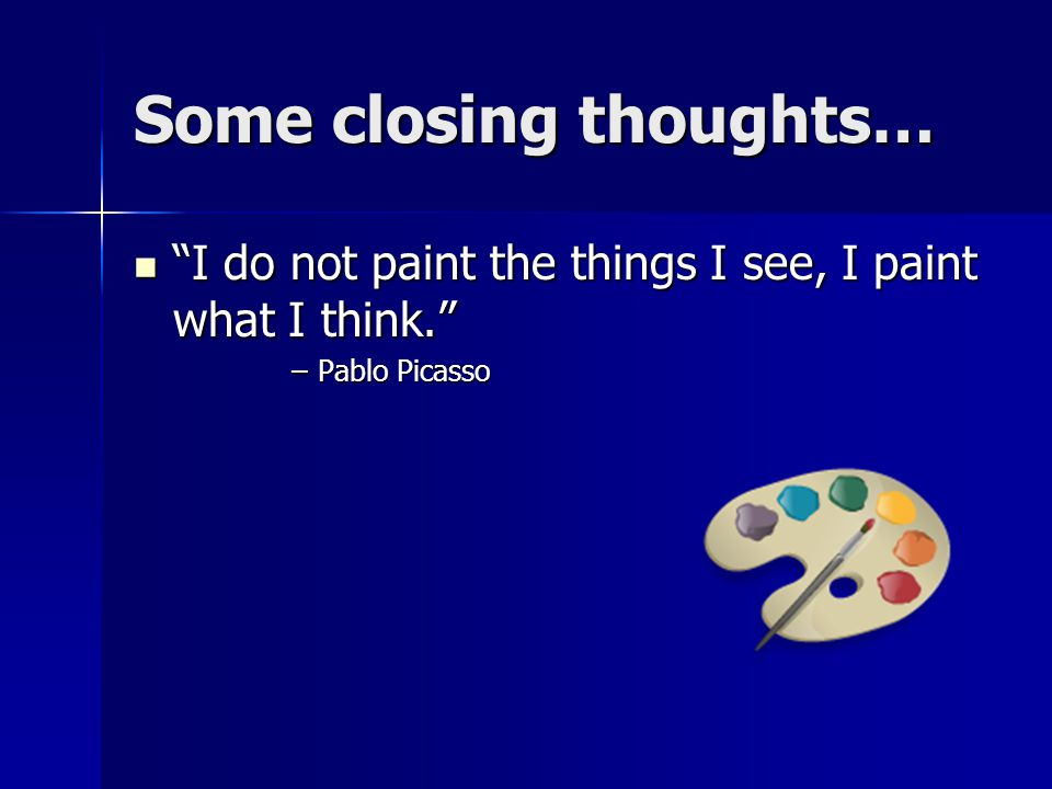 Some closing thoughts… I do not paint the things I see, I paint what I think. I do not paint the things I see, I paint what I think. –Pablo Picasso