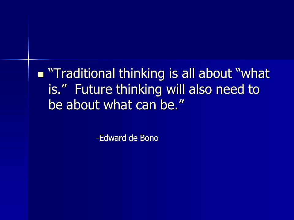 Traditional thinking is all about what is. Future thinking will also need to be about what can be. Traditional thinking is all about what is. Future thinking will also need to be about what can be. -Edward de Bono