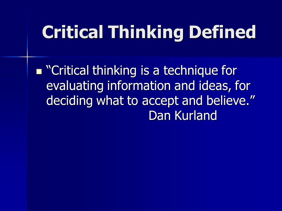 Critical Thinking Defined Critical thinking is a technique for evaluating information and ideas, for deciding what to accept and believe. Dan Kurland Critical thinking is a technique for evaluating information and ideas, for deciding what to accept and believe. Dan Kurland