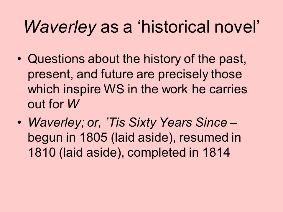 Waverley as a 'historical novel' Questions about the history of the past, present, and future are precisely those which inspire WS in the work he carries out for W Waverley; or, 'Tis Sixty Years Since – begun in 1805 (laid aside), resumed in 1810 (laid aside), completed in 1814