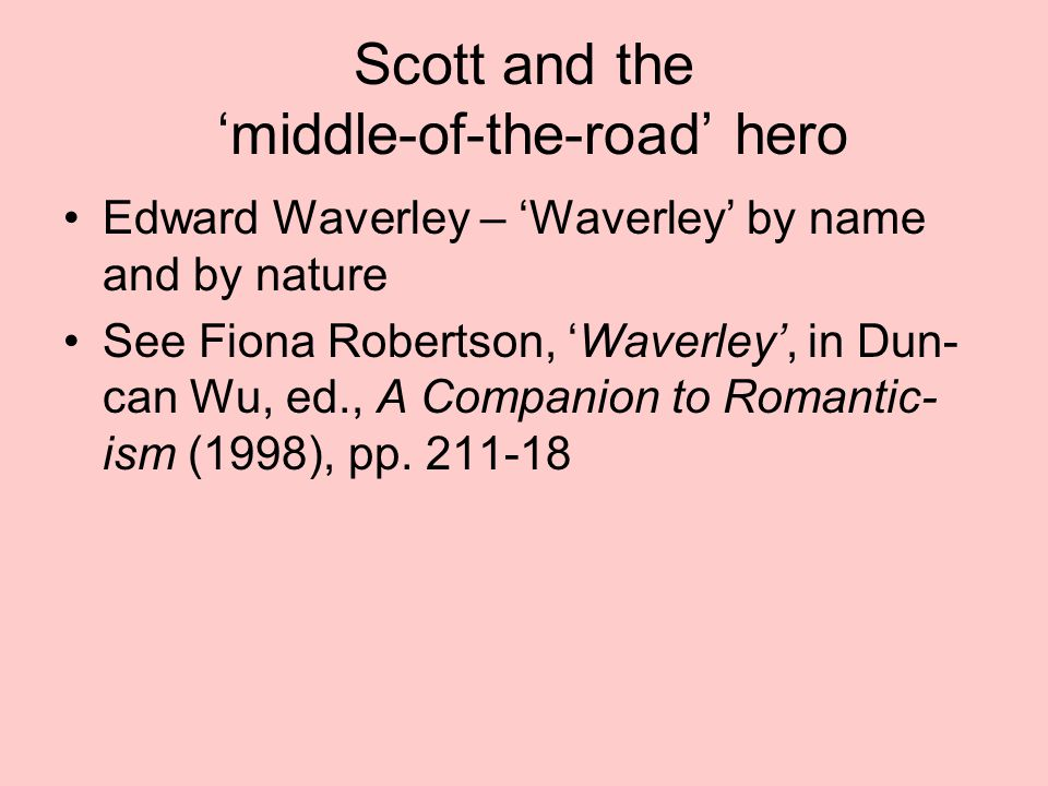 Scott and the 'middle-of-the-road' hero Edward Waverley – 'Waverley' by name and by nature See Fiona Robertson, 'Waverley', in Dun- can Wu, ed., A Companion to Romantic- ism (1998), pp.