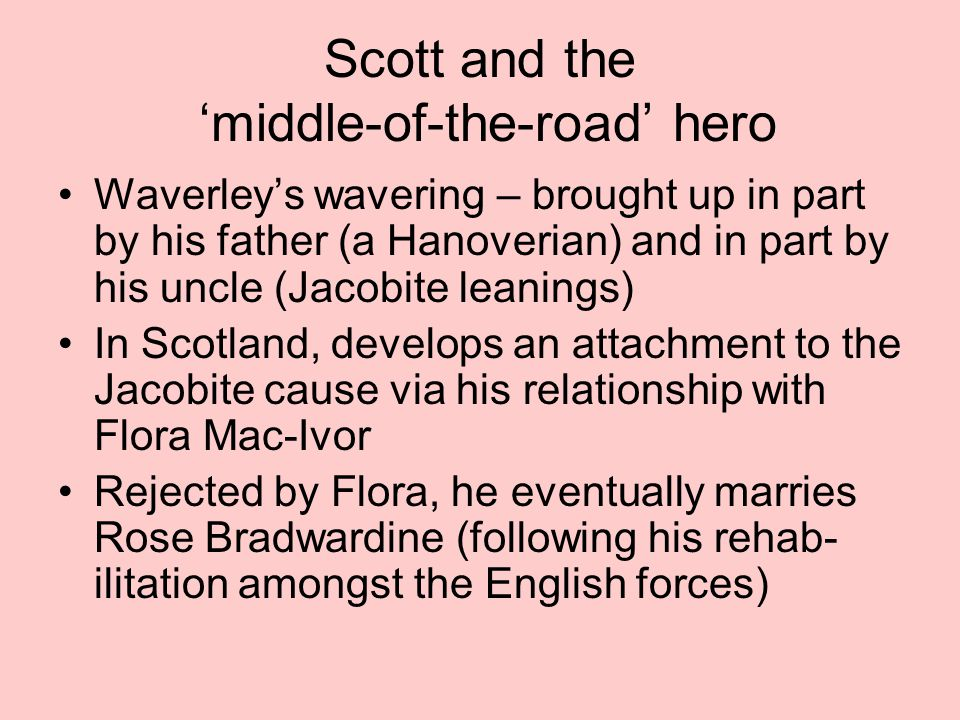 Scott and the 'middle-of-the-road' hero Waverley's wavering – brought up in part by his father (a Hanoverian) and in part by his uncle (Jacobite leanings) In Scotland, develops an attachment to the Jacobite cause via his relationship with Flora Mac-Ivor Rejected by Flora, he eventually marries Rose Bradwardine (following his rehab- ilitation amongst the English forces)