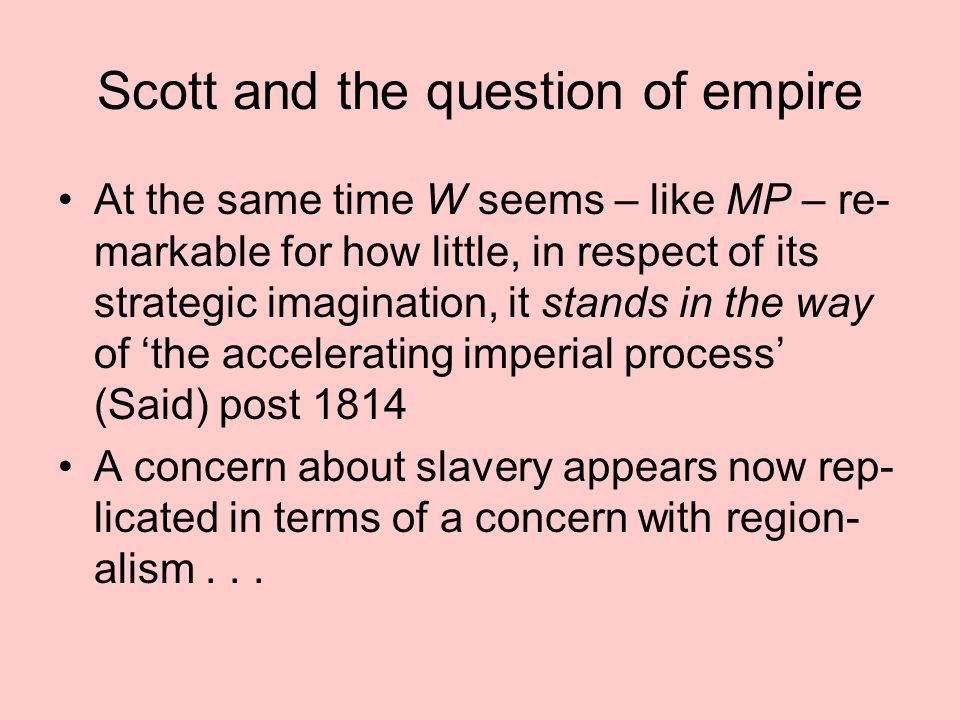 Scott and the question of empire At the same time W seems – like MP – re- markable for how little, in respect of its strategic imagination, it stands in the way of 'the accelerating imperial process' (Said) post 1814 A concern about slavery appears now rep- licated in terms of a concern with region- alism...