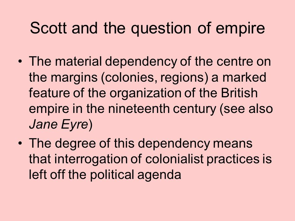 Scott and the question of empire The material dependency of the centre on the margins (colonies, regions) a marked feature of the organization of the British empire in the nineteenth century (see also Jane Eyre) The degree of this dependency means that interrogation of colonialist practices is left off the political agenda