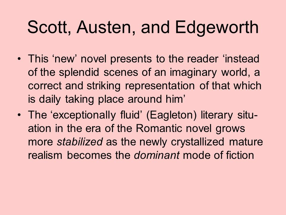 Scott, Austen, and Edgeworth This 'new' novel presents to the reader 'instead of the splendid scenes of an imaginary world, a correct and striking representation of that which is daily taking place around him' The 'exceptionally fluid' (Eagleton) literary situ- ation in the era of the Romantic novel grows more stabilized as the newly crystallized mature realism becomes the dominant mode of fiction