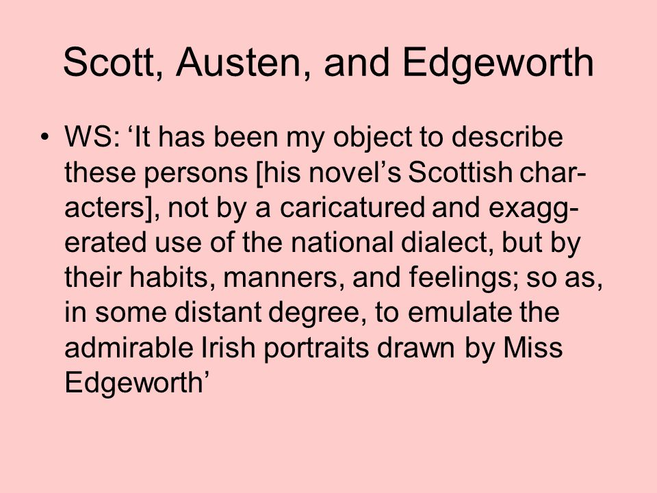 Scott, Austen, and Edgeworth WS: 'It has been my object to describe these persons [his novel's Scottish char- acters], not by a caricatured and exagg- erated use of the national dialect, but by their habits, manners, and feelings; so as, in some distant degree, to emulate the admirable Irish portraits drawn by Miss Edgeworth'