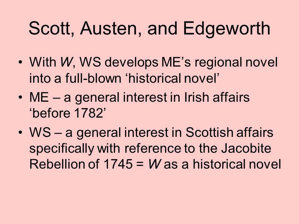 Scott, Austen, and Edgeworth With W, WS develops ME's regional novel into a full-blown 'historical novel' ME – a general interest in Irish affairs 'before 1782' WS – a general interest in Scottish affairs specifically with reference to the Jacobite Rebellion of 1745 = W as a historical novel