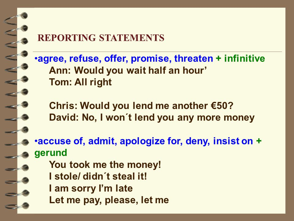 agree, refuse, offer, promise, threaten + infinitive Ann: Would you wait half an hour' Tom: All right Chris: Would you lend me another €50? David: No,
