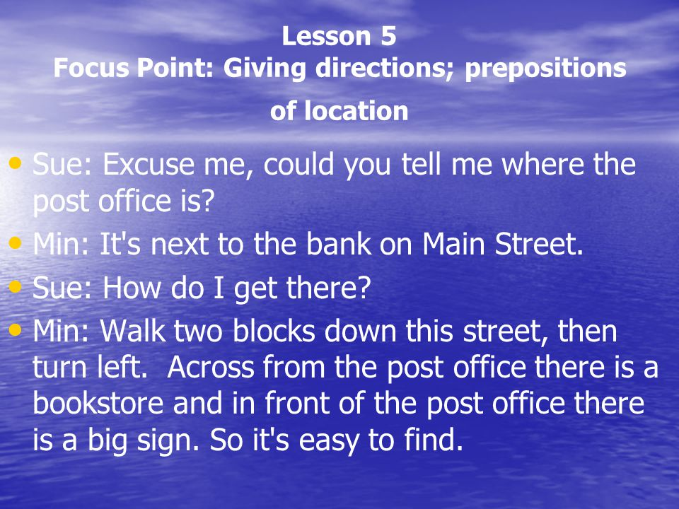 Lesson 5 Focus Point: Giving directions; prepositions of location Sue: Excuse me, could you tell me where the post office is? Min: It's next to the ba