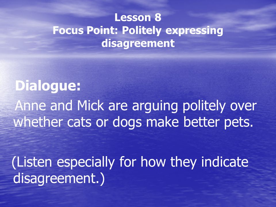 Lesson 8 Focus Point: Politely expressing disagreement Dialogue: Anne and Mick are arguing politely over whether cats or dogs make better pets. (Liste