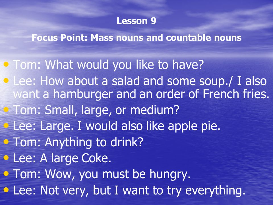 Lesson 9 Focus Point: Mass nouns and countable nouns Tom: What would you like to have? Lee: How about a salad and some soup./ I also want a hamburger