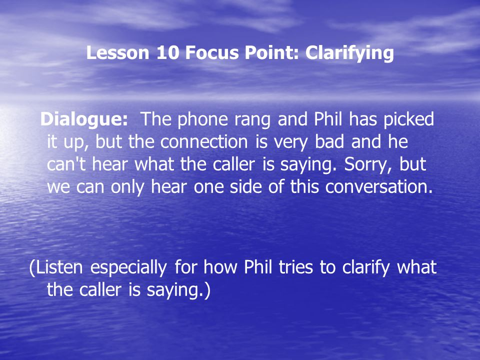 Lesson 10 Focus Point: Clarifying Dialogue: The phone rang and Phil has picked it up, but the connection is very bad and he can't hear what the caller