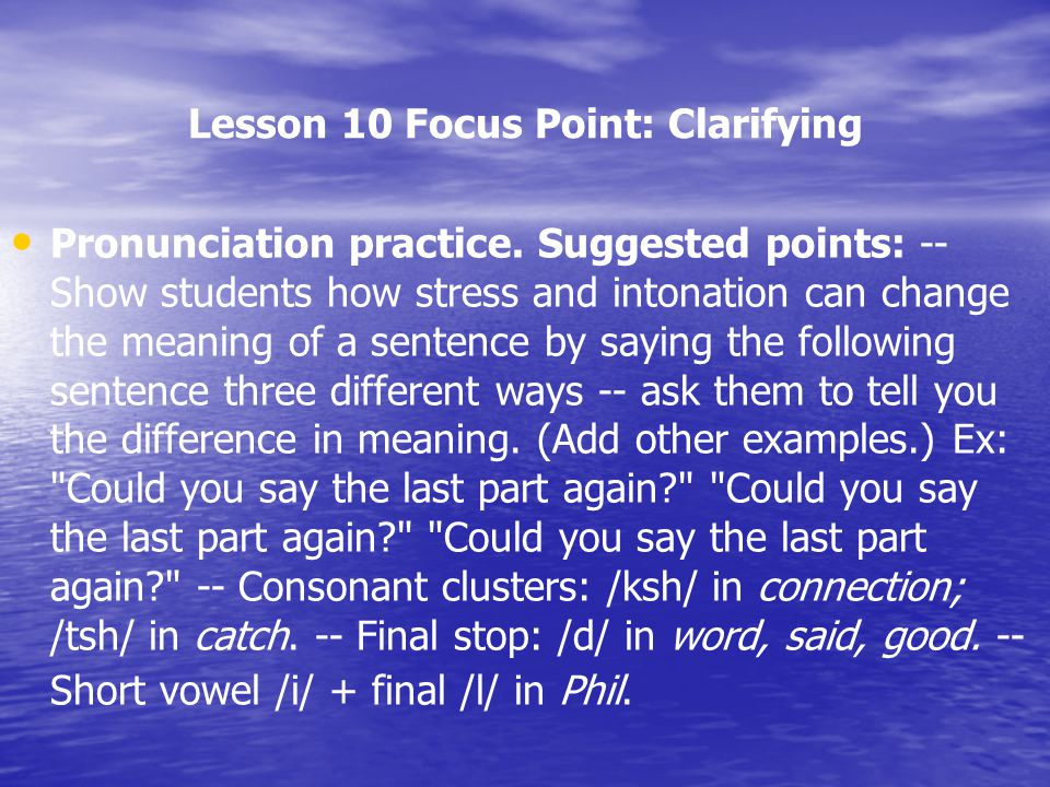 Lesson 10 Focus Point: Clarifying Pronunciation practice. Suggested points: -- Show students how stress and intonation can change the meaning of a sen