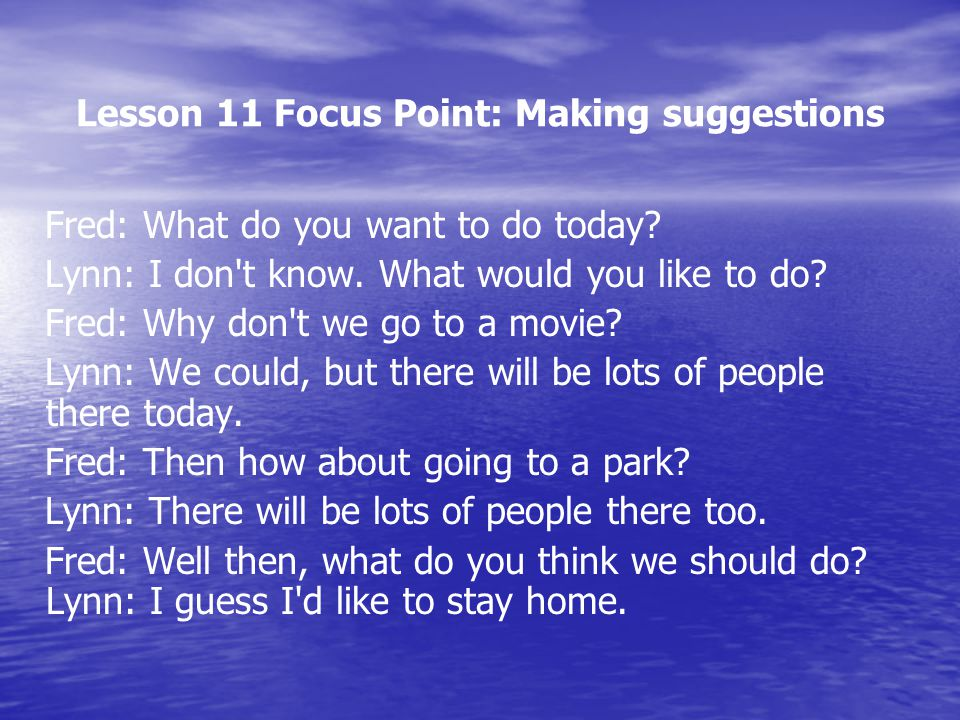 Lesson 11 Focus Point: Making suggestions Fred: What do you want to do today? Lynn: I don't know. What would you like to do? Fred: Why don't we go to