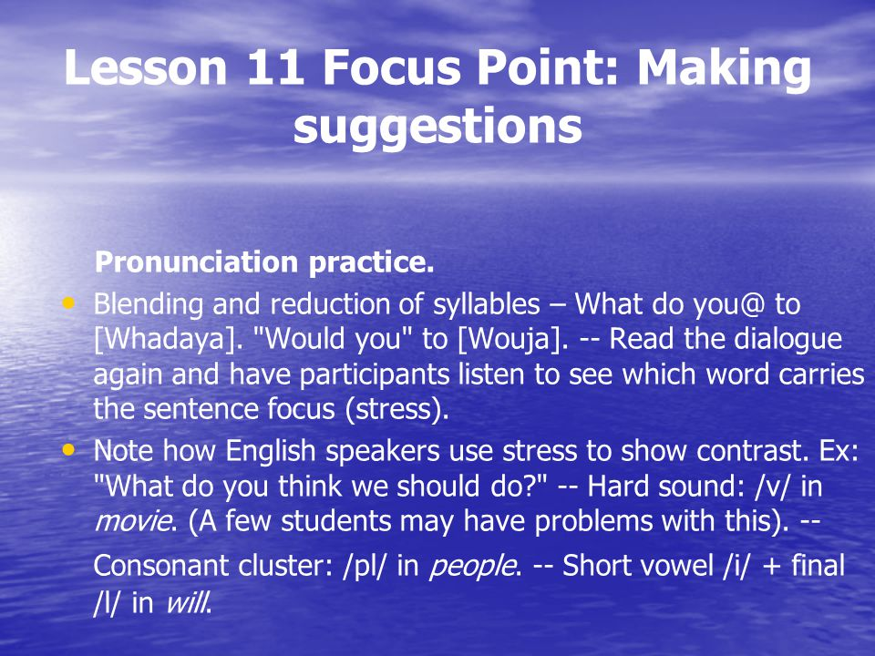 Lesson 11 Focus Point: Making suggestions Pronunciation practice. Blending and reduction of syllables – What do you@ to [Whadaya].