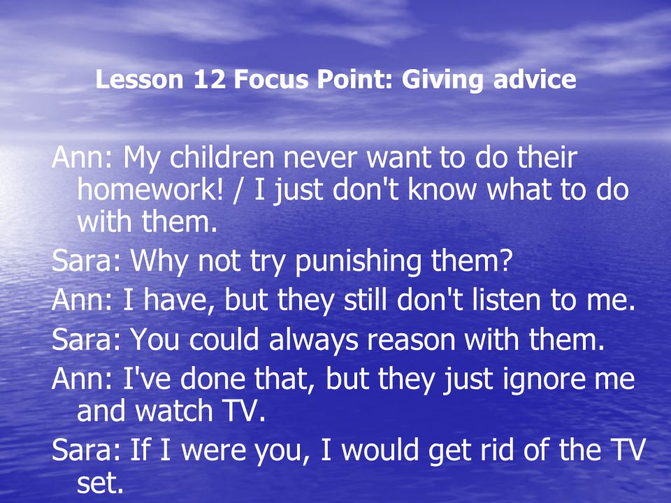Lesson 12 Focus Point: Giving advice Ann: My children never want to do their homework! / I just don't know what to do with them. Sara: Why not try pun