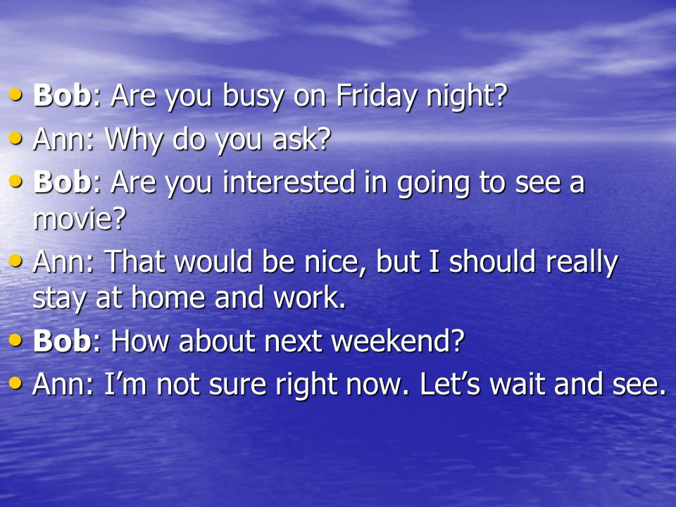 Bob: Are you busy on Friday night? Bob: Are you busy on Friday night? Ann: Why do you ask? Ann: Why do you ask? Bob: Are you interested in going to se