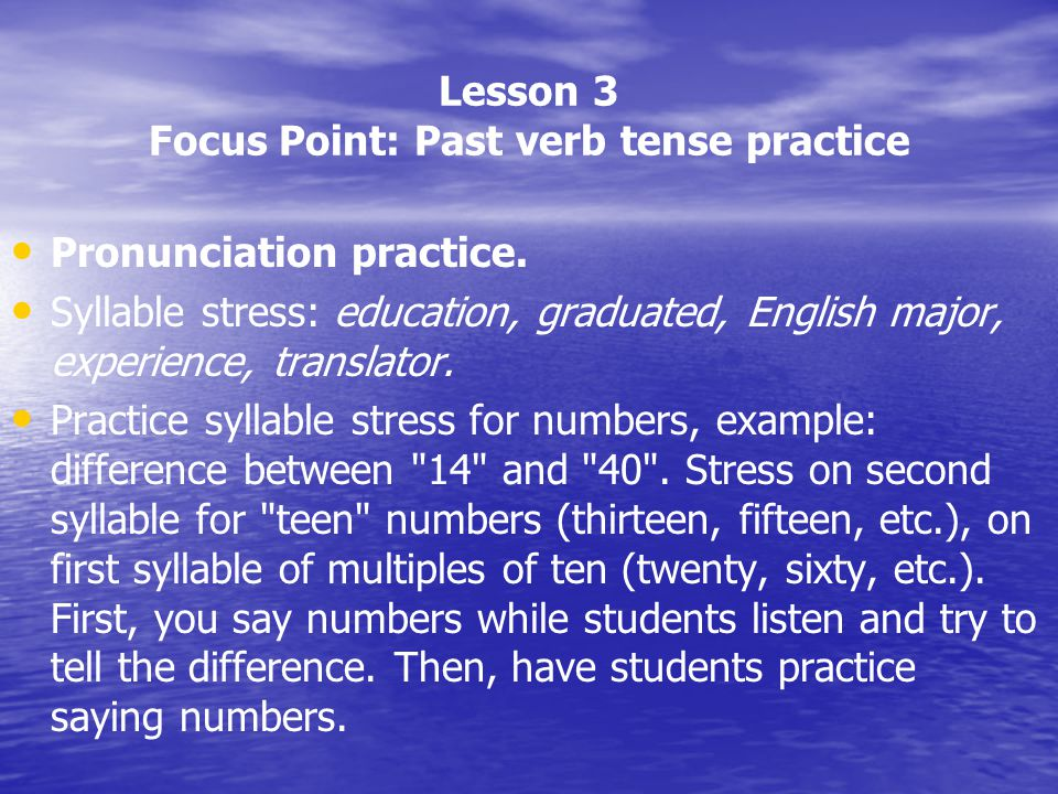 Lesson 3 Focus Point: Past verb tense practice Pronunciation practice. Syllable stress: education, graduated, English major, experience, translator. P