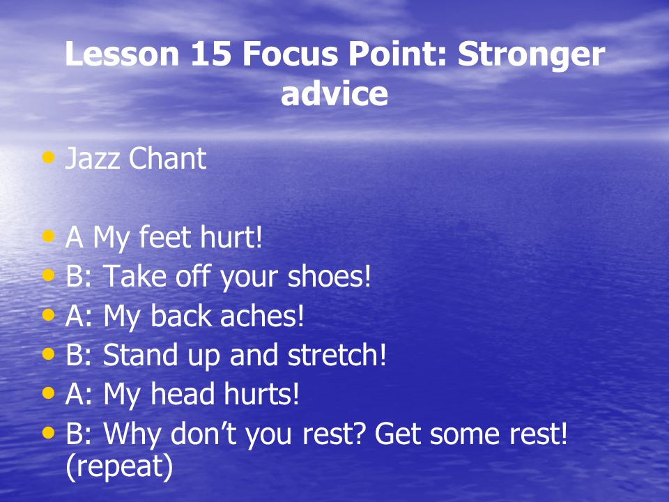 Lesson 15 Focus Point: Stronger advice Jazz Chant A My feet hurt! B: Take off your shoes! A: My back aches! B: Stand up and stretch! A: My head hurts!