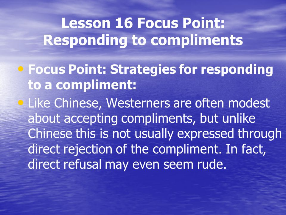 Lesson 16 Focus Point: Responding to compliments Focus Point: Strategies for responding to a compliment: Like Chinese, Westerners are often modest abo