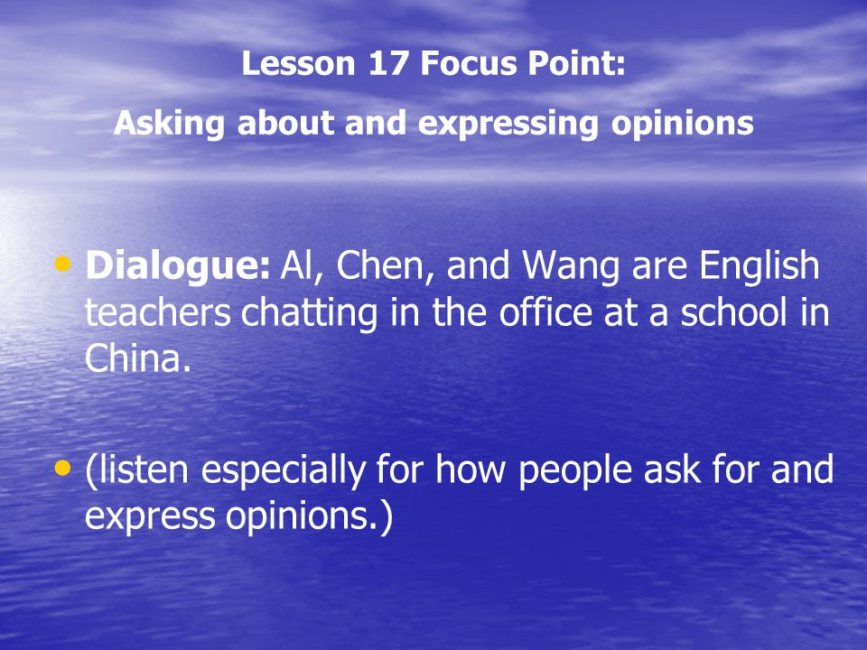 Lesson 17 Focus Point: Asking about and expressing opinions Dialogue: Al, Chen, and Wang are English teachers chatting in the office at a school in Ch