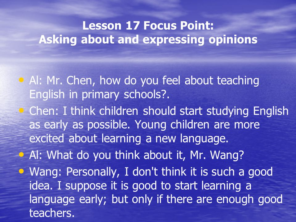 Lesson 17 Focus Point: Asking about and expressing opinions Al: Mr. Chen, how do you feel about teaching English in primary schools?. Chen: I think ch