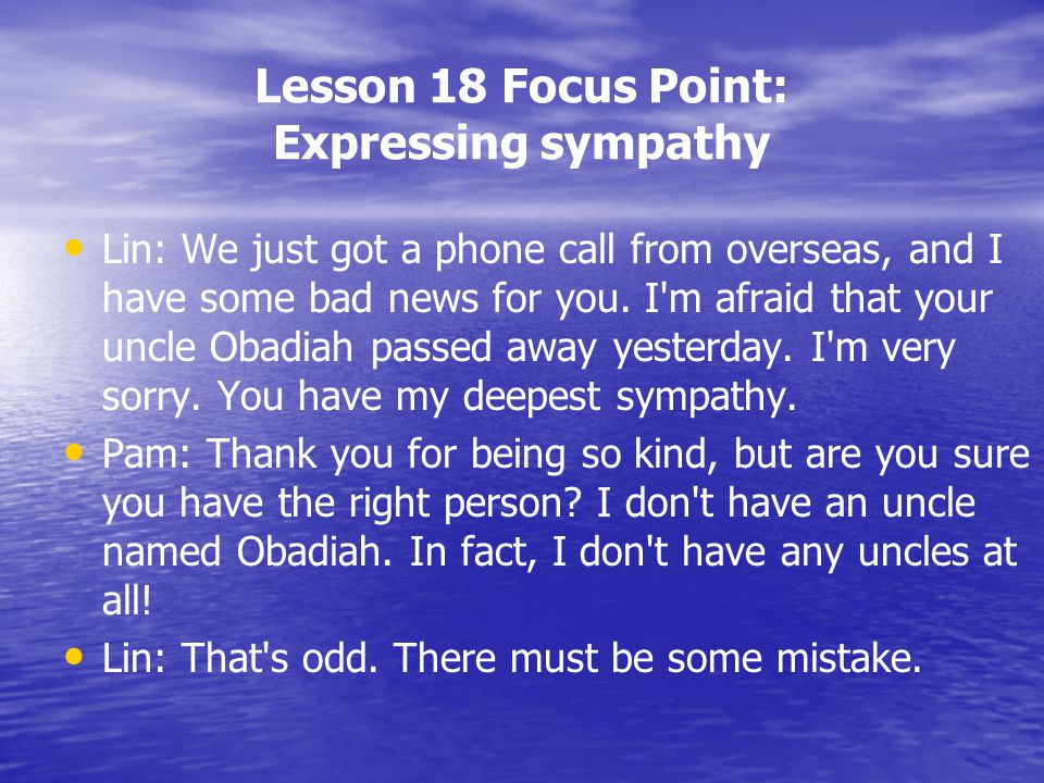 Lesson 18 Focus Point: Expressing sympathy Lin: We just got a phone call from overseas, and I have some bad news for you. I'm afraid that your uncle O