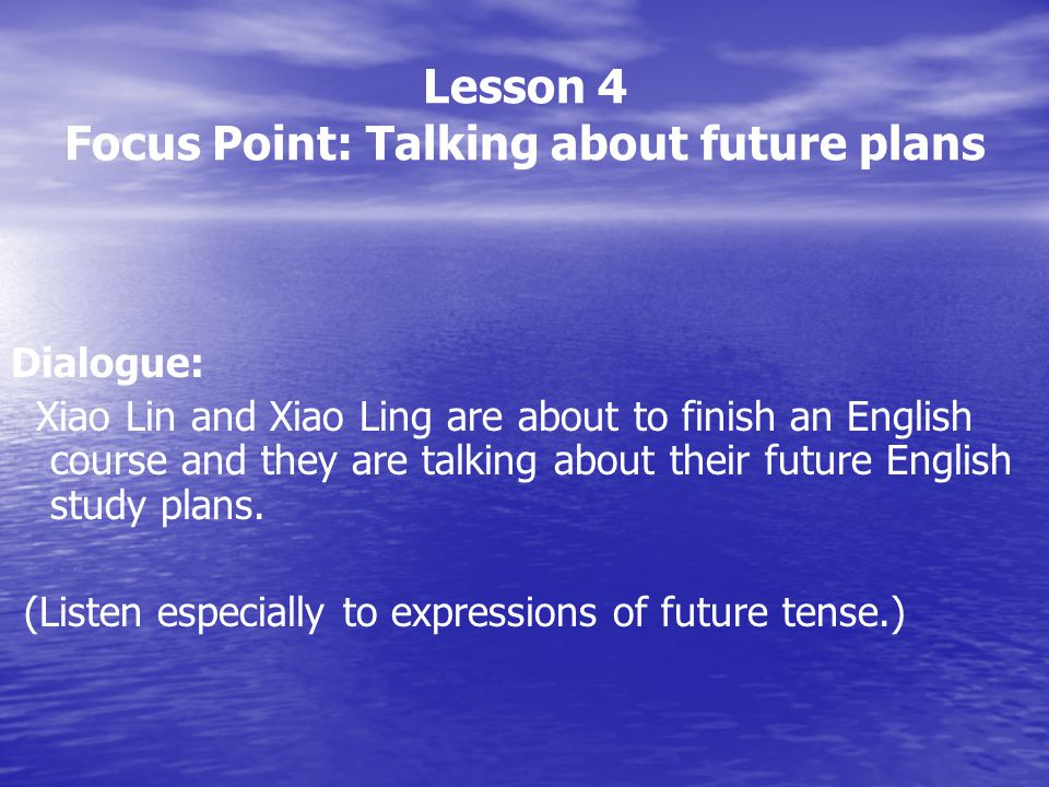 Lesson 4 Focus Point: Talking about future plans Dialogue: Xiao Lin and Xiao Ling are about to finish an English course and they are talking about the