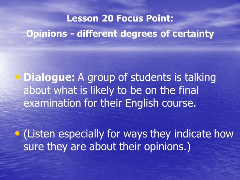 Lesson 20 Focus Point: Opinions - different degrees of certainty Dialogue: A group of students is talking about what is likely to be on the final exam