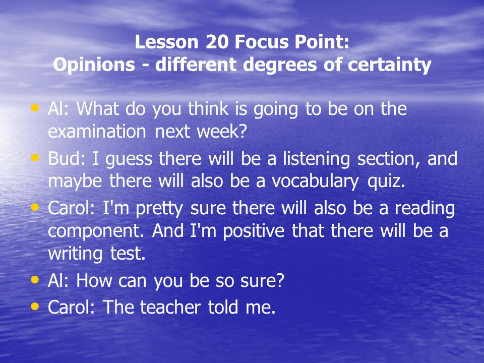 Lesson 20 Focus Point: Opinions - different degrees of certainty Al: What do you think is going to be on the examination next week? Bud: I guess there