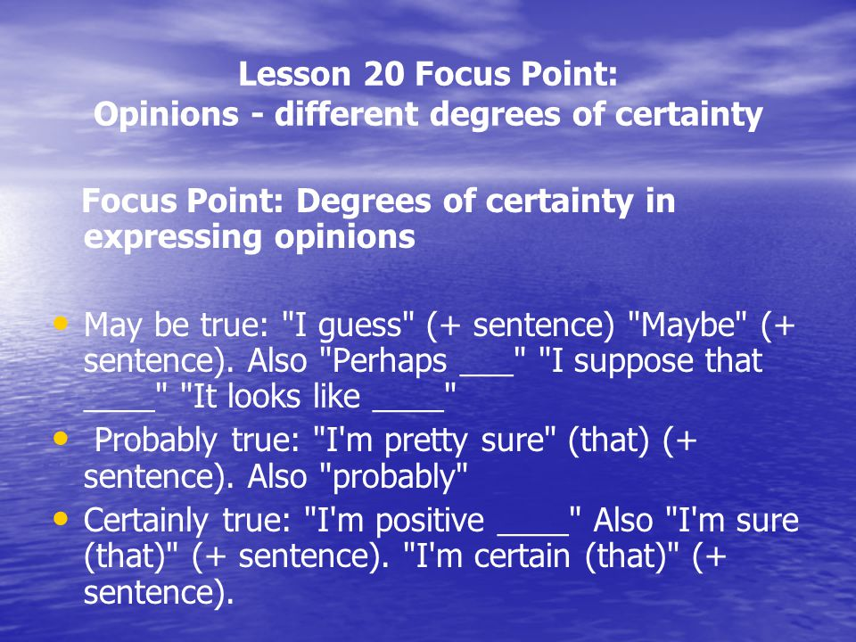 Lesson 20 Focus Point: Opinions - different degrees of certainty Focus Point: Degrees of certainty in expressing opinions May be true: