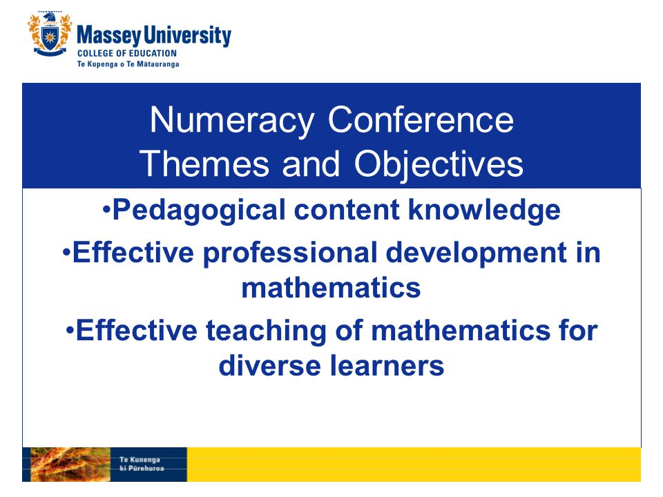 Numeracy Conference Themes and Objectives Pedagogical content knowledge Effective professional development in mathematics Effective teaching of mathematics for diverse learners