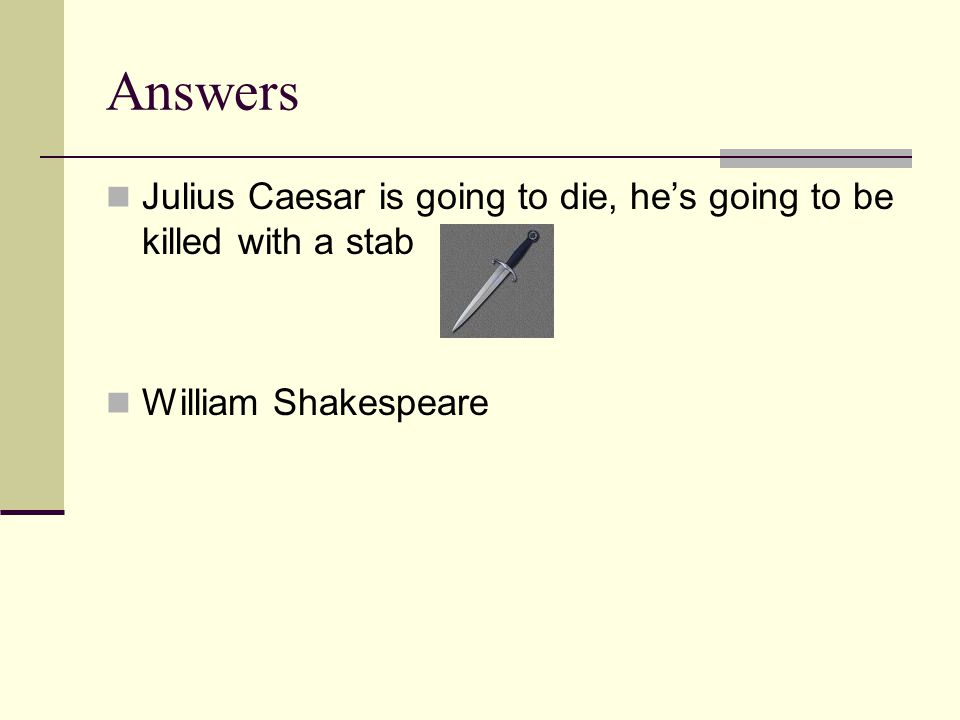 Answers Julius Caesar is going to die, he's going to be killed with a stab William Shakespeare