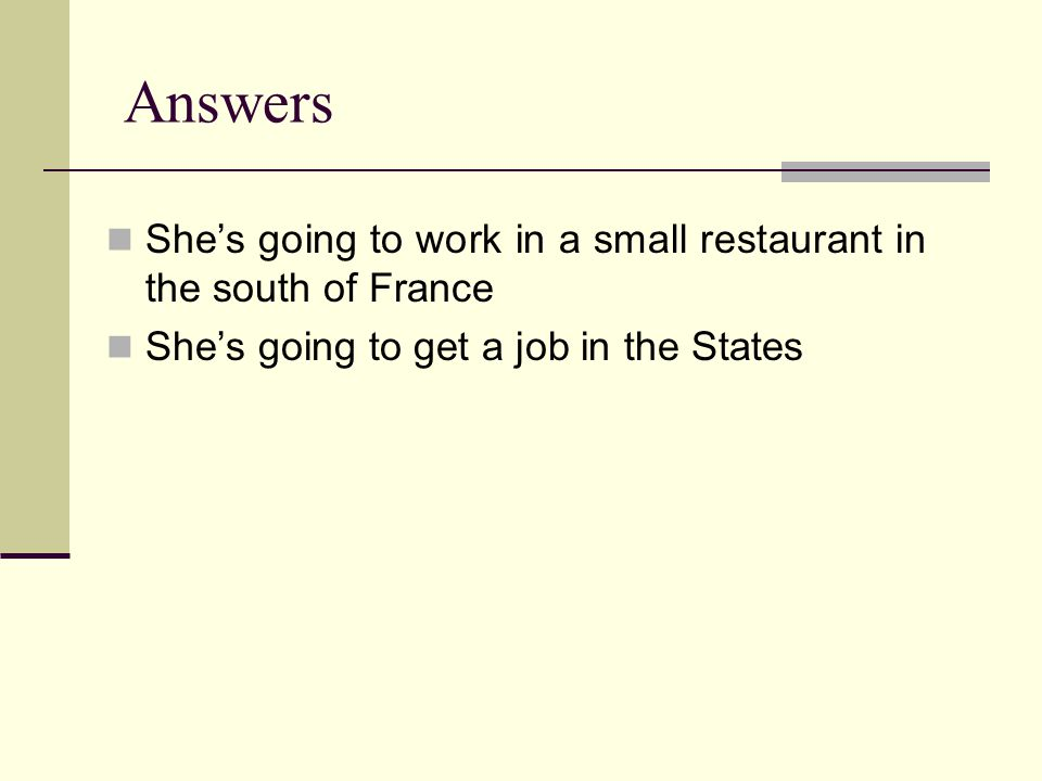 Answers She's going to work in a small restaurant in the south of France She's going to get a job in the States