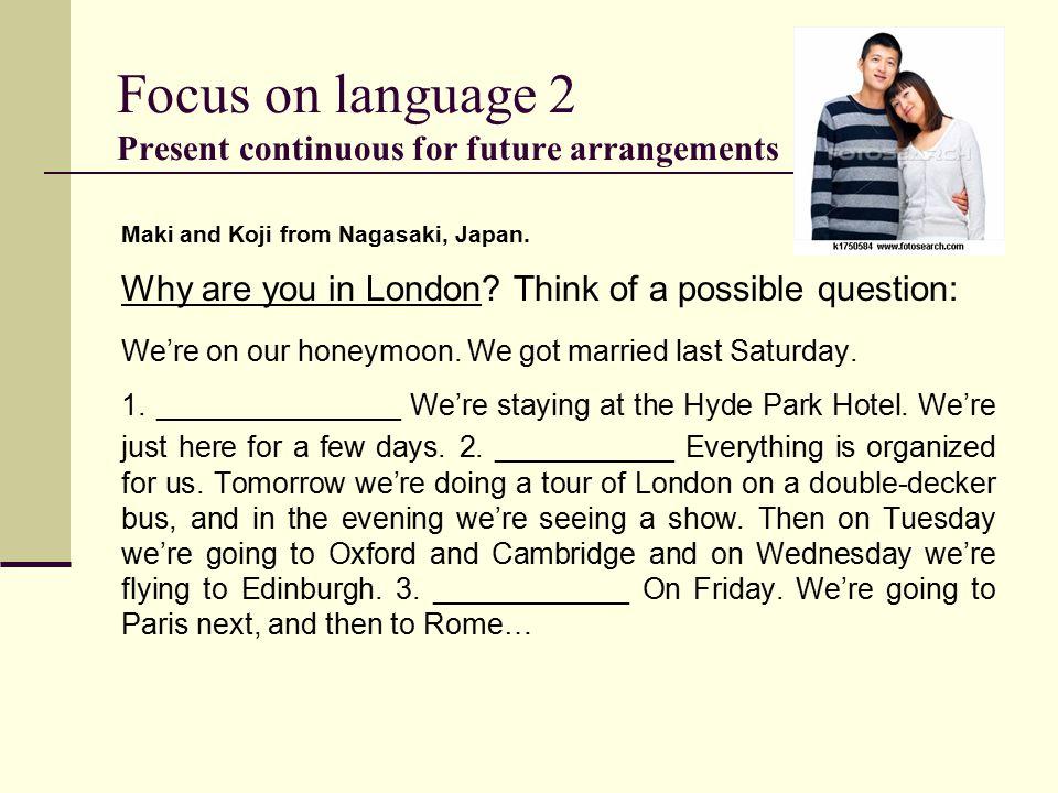 Focus on language 2 Present continuous for future arrangements Maki and Koji from Nagasaki, Japan.