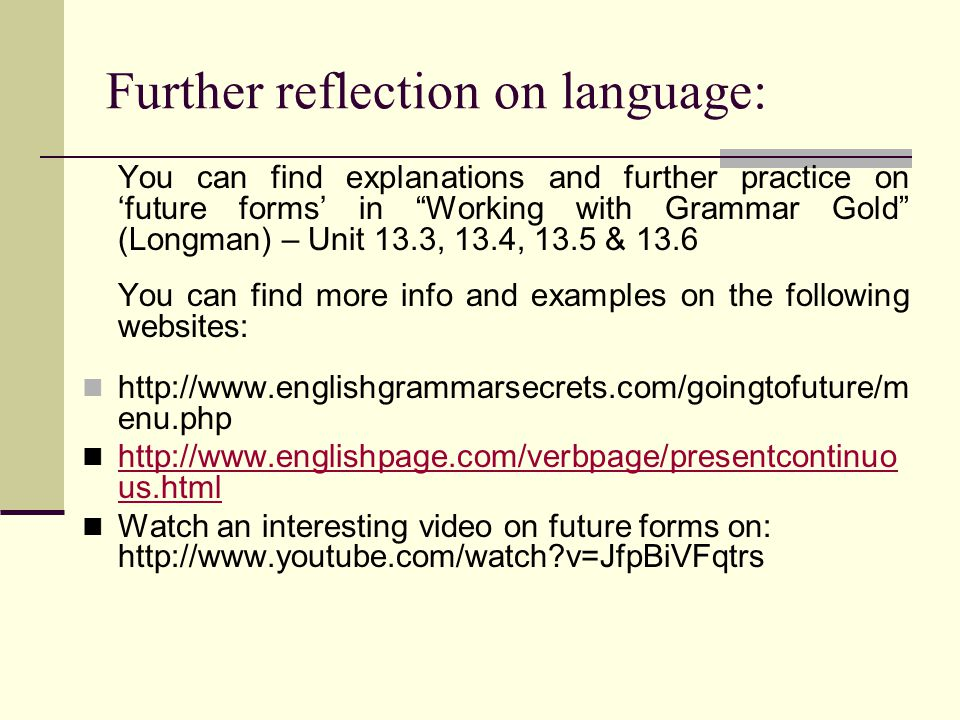 Further reflection on language: You can find explanations and further practice on 'future forms' in Working with Grammar Gold (Longman) – Unit 13.3, 13.4, 13.5 & 13.6 You can find more info and examples on the following websites: http://www.englishgrammarsecrets.com/goingtofuture/m enu.php http://www.englishpage.com/verbpage/presentcontinuo us.html http://www.englishpage.com/verbpage/presentcontinuo us.html Watch an interesting video on future forms on: http://www.youtube.com/watch v=JfpBiVFqtrs