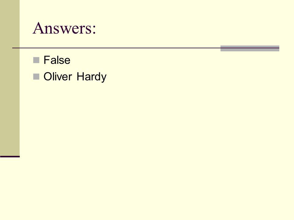 Answers: False Oliver Hardy
