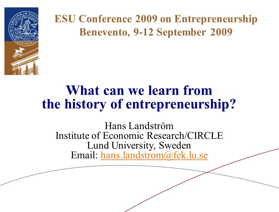 ESU Conference 2009 on Entrepreneurship Benevento, 9-12 September 2009 What can we learn from the history of entrepreneurship? Hans Landström Institut