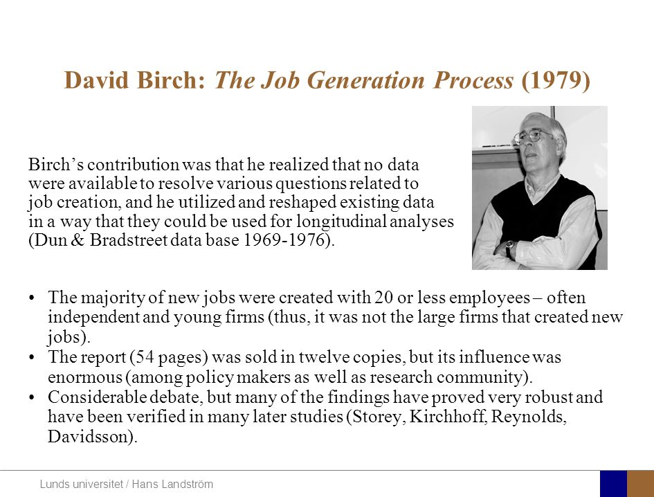 Lunds universitet / Hans Landström David Birch: The Job Generation Process (1979) Birch's contribution was that he realized that no data were availabl