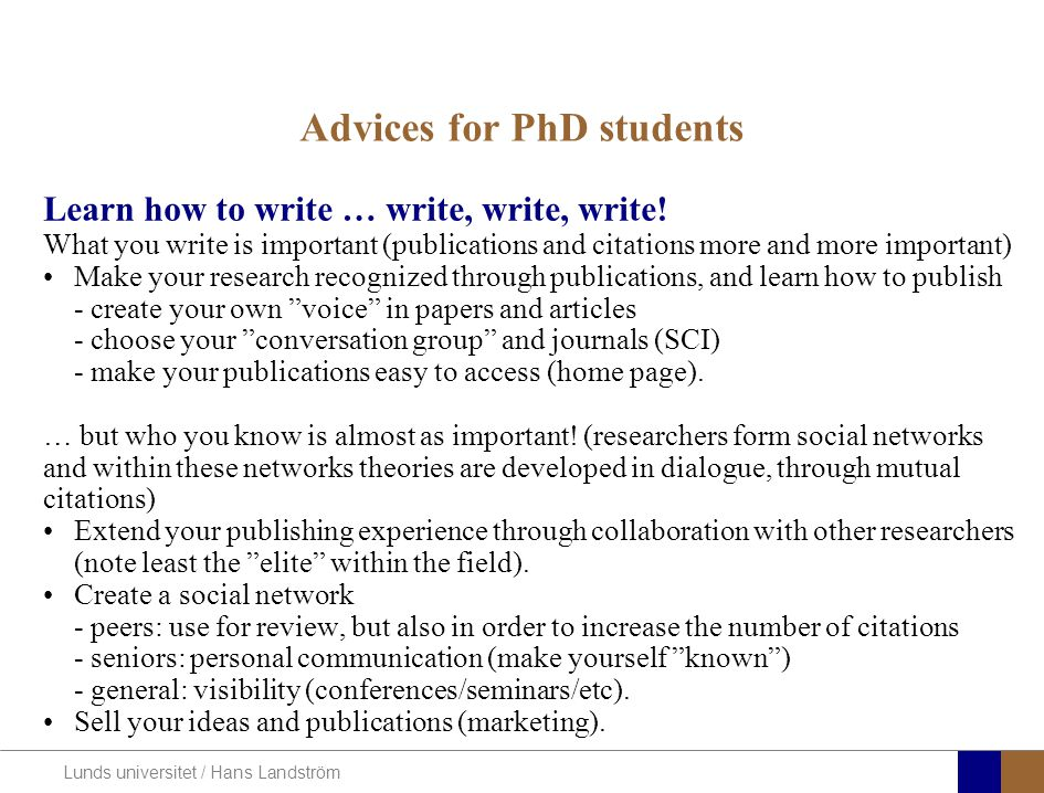 Lunds universitet / Hans Landström Advices for PhD students Learn how to write … write, write, write! What you write is important (publications and ci